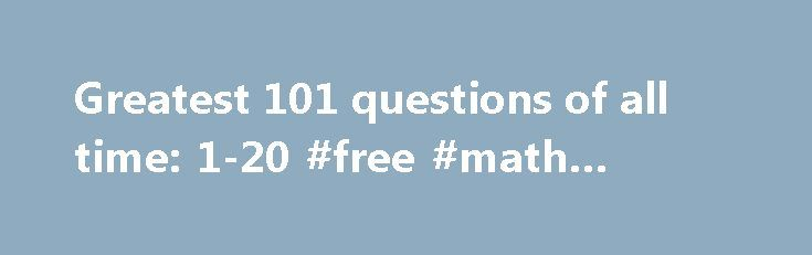 Greatest 101 questions of all time: 1-20 #free #math #answers http://answer.remmont.com/greatest-101-questions-of-all-time-1-20-free-math-answers/  #all questions answered # Greatest 101 questions of all time: 1-20 Where is the safest place to stand outside in a thunderstorm? Tall, pointy objects standing alone in an open space are more likely to get struck by lightning but it s by no means a certainty. Sometimes the flat ground next to a tall […]
