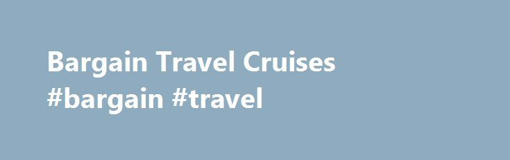 Bargain Travel Cruises #bargain #travel http://entertainment.remmont.com/bargain-travel-cruises-bargain-travel-6/  #bargain travel # Since 1971, Bargain Travel has helped millions of travelers save hundreds of dollars on discount cruises! Our family owned and operated travel…