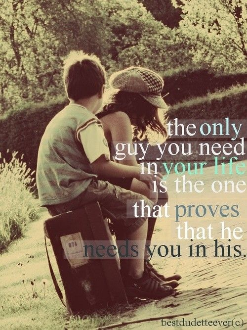 The only guy you need in your life, is the one that proves that he needs you in his.