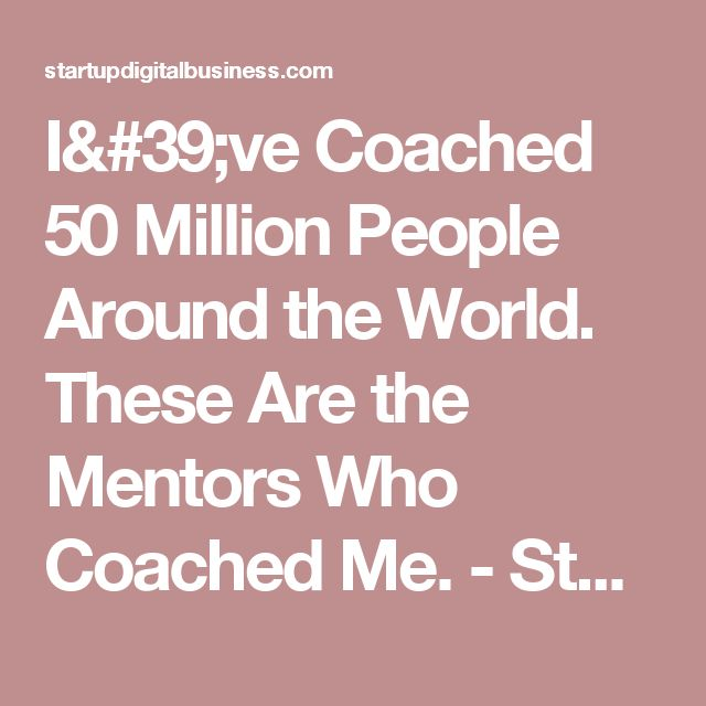 I've Coached 50 Million People Around the World. These Are the Mentors Who Coached Me. - Startup Digital Business