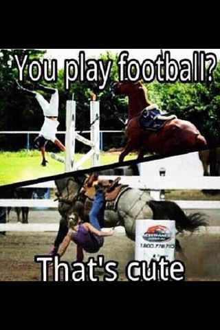 "You play football? That's cute. lol. I love equestrian humor. Because most of the time I'm like ""been there, done that."" Funny how it takes an equestrian to truly appreciate the equestrian humor. Non-equestrians just wouldn't really get it, even if you explained it."