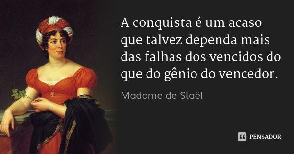 A conquista é um acaso que talvez dependa mais das falhas dos vencidos do que do gênio do vencedor. — Madame de Staël