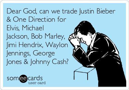 Dear God, can we trade Justin Bieber & One Direction for Elvis, Michael Jackson, Bob Marley, Jimi Hendrix, Waylon Jennings, George Jones & Johnny Cash?