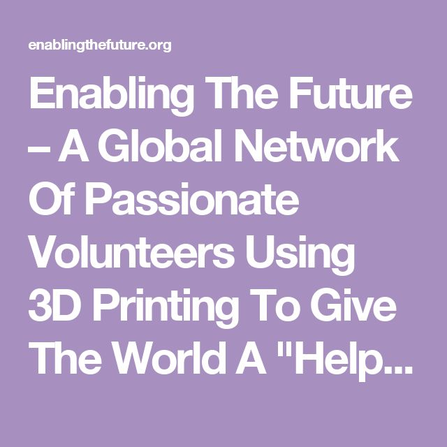 "Enabling The Future – A Global Network Of Passionate Volunteers Using 3D Printing To Give The World A ""Helping Hand."""