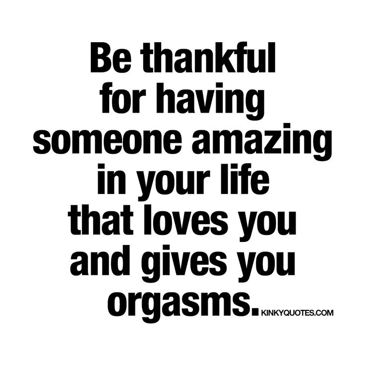 """""""Be thankful for having someone amazing in your life that loves you and gives you orgasms."""""""