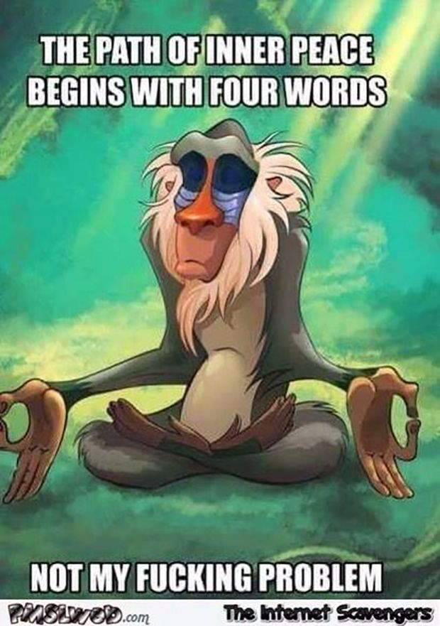 Nope, not my problem. The path of inner peace begins with four words: Not my fucking problem.