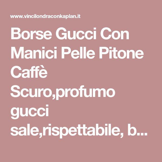 Borse Gucci Con Manici Pelle Pitone Caffè Scuro,profumo gucci sale,rispettabile, borselli gucci store Italia