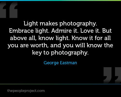Light makes photography. Embrace light. Admire it. Love it. But above all, know light. Know it for all you are worth, and you will know the key to photography.  George Eastman