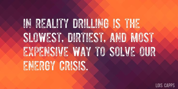 Quote by Lois Capps => In reality drilling is the slowest, dirtiest, and most expensive way to solve our energy crisis.