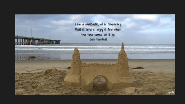 September 6, 2016  Like a sandcastle, all is temporary. Build it, tend it, enjoy it. And when the time comes let it go.   Jack Kornfield
