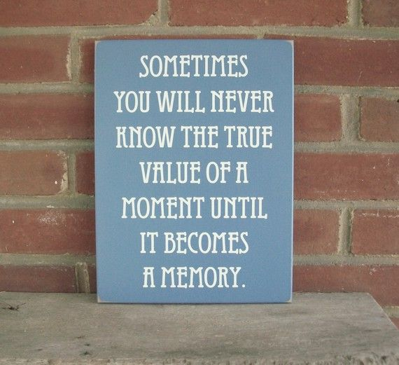 Sometimes you will never know the true value of a moment until it becomes a memory...