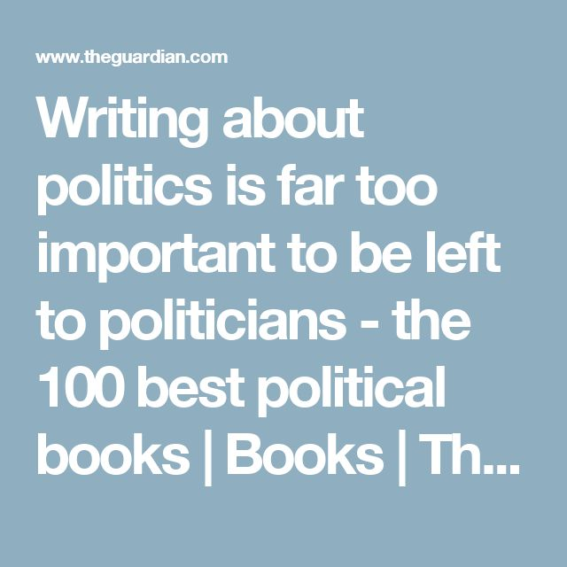 Writing about politics is far too important to be left to politicians - the 100 best political books | Books | The Guardian