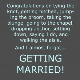 These are bunch of different ways of saying getting married to say congratulations.This is good to post to Facebook when a friend gets married.