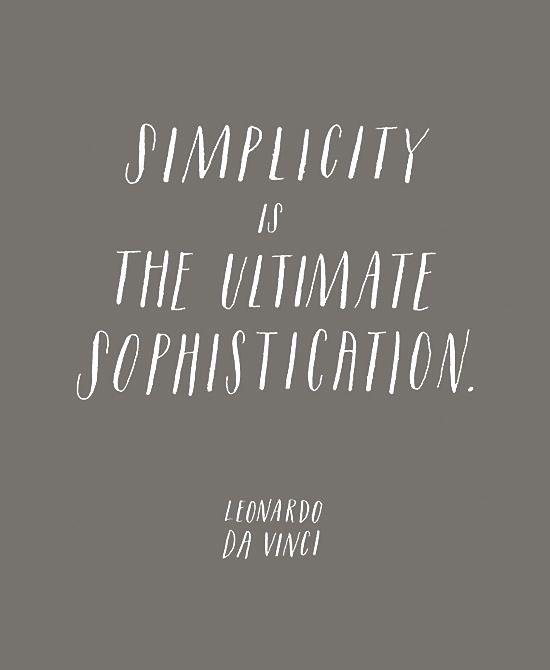 Simplicity is the ultimate in sophistication  ~ Leonardo Da Vinci