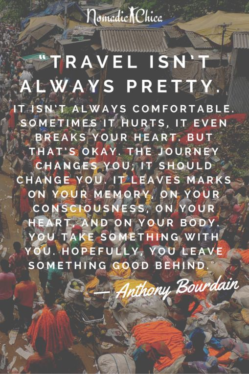 I always say that travel should change you in some way - this is why it is such an important part of life.