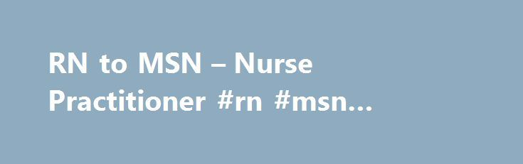 RN to MSN – Nurse Practitioner #rn #msn #programs http://colorado-springs.remmont.com/rn-to-msn-nurse-practitioner-rn-msn-programs/  # RN to MSN Nurse Practitioner When students enter a master of science in nursing (MSN) program, they are asked to choose one of four education tracks: Nurse Practitioner (NP), Certified Nurse Anesthetist (CRNA), Clinical Nurse Specialist (CNS), and Certified Nurse Midwife (CNM). An RN to MSN program is the most efficient way to become a nurse practitioner as…