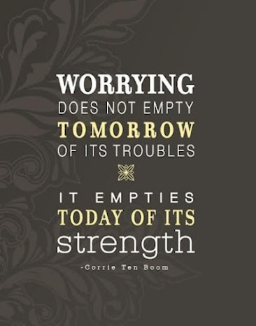 """""""Worrying does not empty tomorrow of its troubles -- it empties today of its strength."""""""