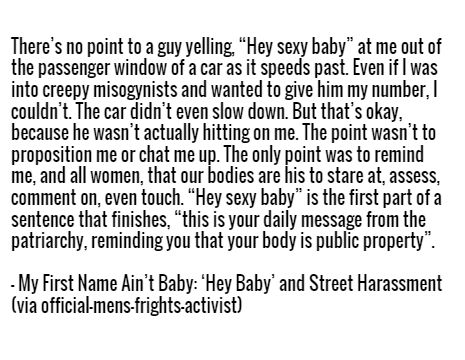 """There's no point to a guy yelling, """"Hey sexy baby"""" at me out of the passenger window of a car as it speeds past. Even if I was into creepy misogynists and wanted to give him my number, I couldn't. The car didn't even slow down. But that's okay, because he wasn't actually hitting on me. The point wasn't to proposition me or chat me up. The only point was to remind me, and all women, that our bodies are his to stare at, assess, comment on, even touch. """"Hey sexy baby"""" is the first part of a ..."""