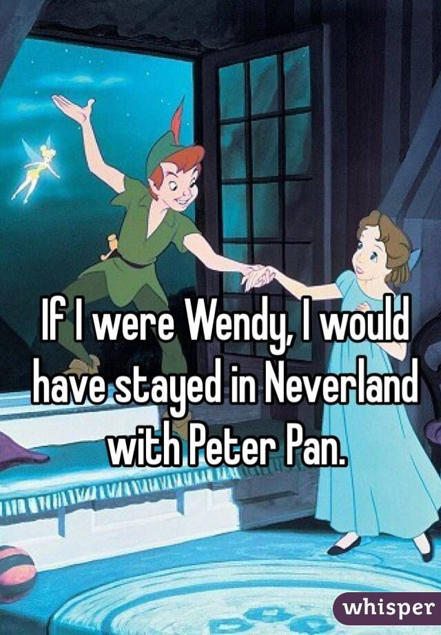 """If I were Wendy, I would have stayed in Neverland with Peter Pan."""
