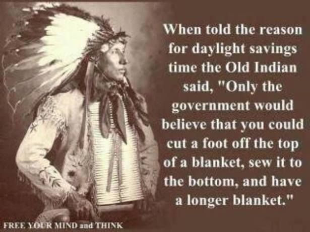 DST           Daylight Savings Time  If you stop and think about Daylight Savings Time it really doesn't make much sense. I think the Old Indian was correct in his assessment.