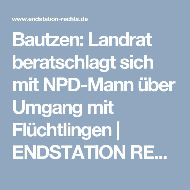 Bautzen: Landrat beratschlagt sich mit NPD-Mann über Umgang mit Flüchtlingen | ENDSTATION RECHTS.