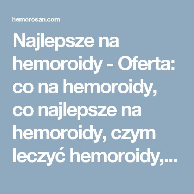 Najlepsze na hemoroidy - Oferta: co na hemoroidy, co najlepsze na hemoroidy, czym leczyć hemoroidy, dobry lek na hemoroidy, hemoroidy, hemoroidy jak leczyć, hemoroidy leczenie, hemoroidy leczenie domowe, hemoroidy leki, hemoroidy objawy, hemoroidy odbytu, hemoroidy przyczyny, hemoroidy w ciąży, hemorosan, jak leczyć hemoroidy, jak wyleczyć hemoroidy, jak zwalczyć hemoroidy, leczenie hemoroidów, leki na hemoroidy, na hemoroidy, najlepsze na hemoroidy, najlepszy lek na hemoroidy, objawy…