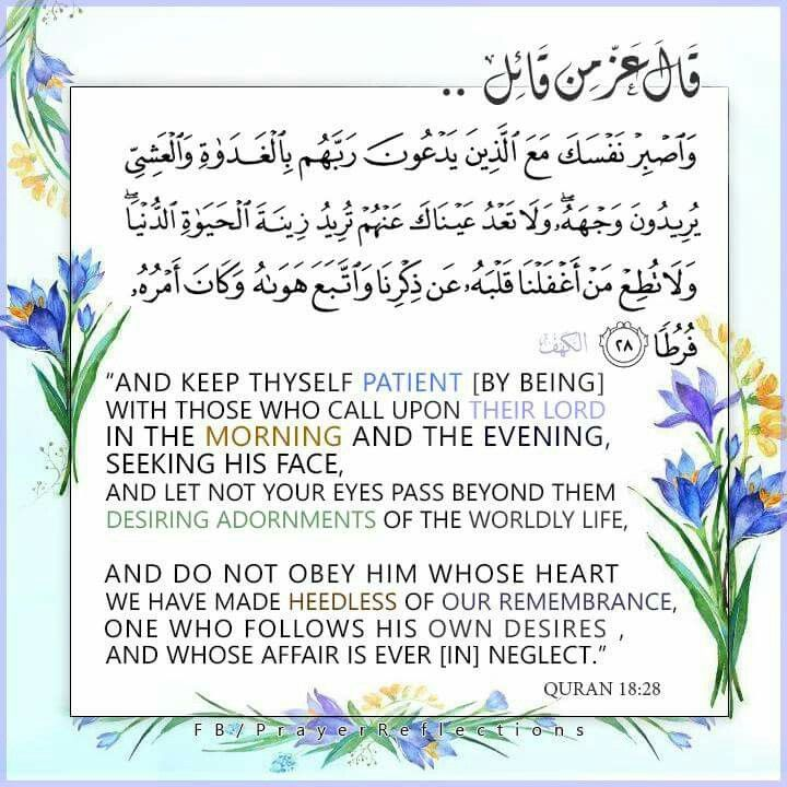 """And keep thyself patient [by being] with those who call upon their Lord in the morning and the evening seeking His face, And let not your eyes pass beyond them desiring adornments of the worldly life, and do not obey him whose heart, We have made heedless of Our remembrance, One who follows his own desire, and whose affair is ever [in] neglect."""" #quran 18:28  #Transliteration Wasbir nafsaka maAAa allatheena yadAAoona rabbahum bilghadati wal AAashiyyi yureedoona wajhahu..."""