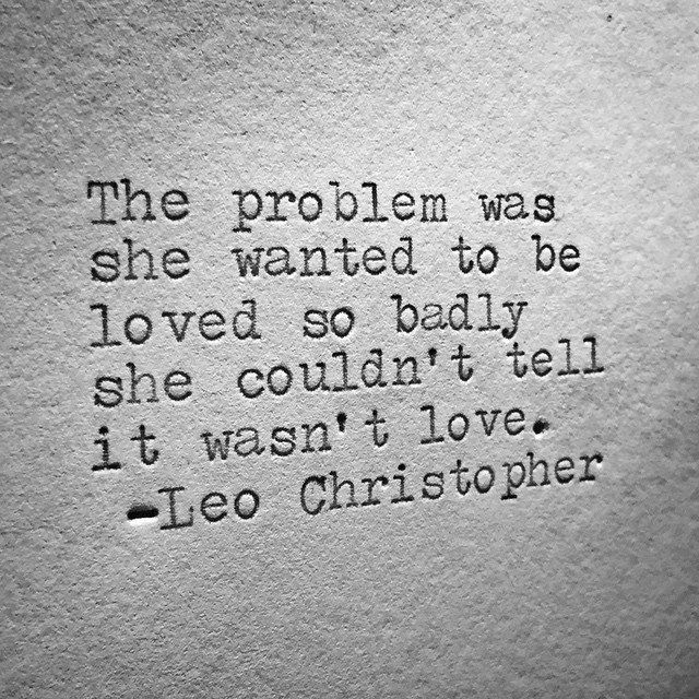 The problem was she wanted to be loved so badly, she couldn't tell it wasn't love.
