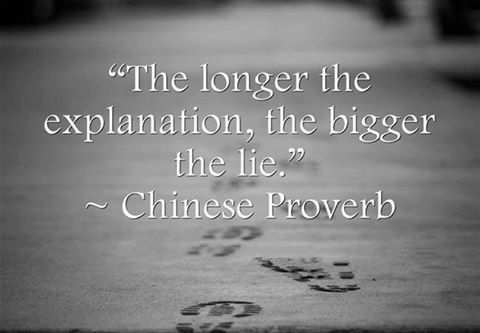 The longer the explanation, the bigger the lie. Chinese proverb.