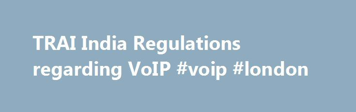 TRAI India Regulations regarding VoIP #voip #london http://las-vegas.remmont.com/trai-india-regulations-regarding-voip-voip-london/  # TRAI India Regulations regarding VoIP Correct Answer by Vivek Batra about 1 year 11 months ago Nothing has been changed in the past however TRAI has not defined restrictions very explicitly hence there is a chaos what is allowed and what's not. In the nutshell as per TRAI, no call routing should happen which are not in the interest of local PSTN service…