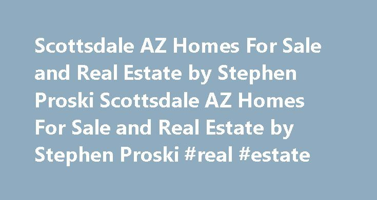 Scottsdale AZ Homes For Sale and Real Estate by Stephen Proski Scottsdale AZ Homes For Sale and Real Estate by Stephen Proski #real #estate http://real-estate.remmont.com/scottsdale-az-homes-for-sale-and-real-estate-by-stephen-proski-scottsdale-az-homes-for-sale-and-real-estate-by-stephen-proski-real-estate/  #scottsdale real estate # Scottsdale, AZ Top Buyers and Sellers Real Estate Agent Welcome to Scottsdale, AZ real estate. I am Stephen Proski your RE/MAX Scottsdale, AZ real estate…