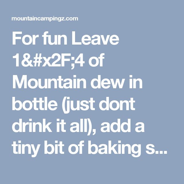 For fun Leave 1/4 of Mountain dew in bottle (just dont drink it all), add a tiny bit of baking soda and 3 caps of peroxide. Put the lid on and shake - walla! Homemade glow stick (bottle) solution. kids - mountaincampingzmountaincampingz