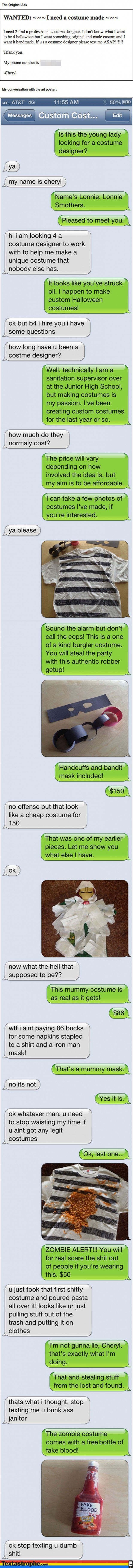 "Text Pranks: http://news.distractify.com/fun/bizarre/the-most-epic-text-pranks-of-all-time/?v=1 ""The Custom Costume"" one is my favorite."