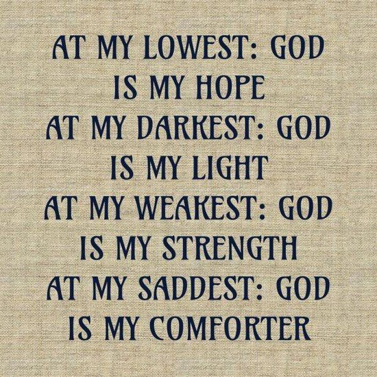 At my lowest: God is my hope;  At my darkest: God is my light;  At my weakest: God is my strength;  At my saddest: God is my comforter.