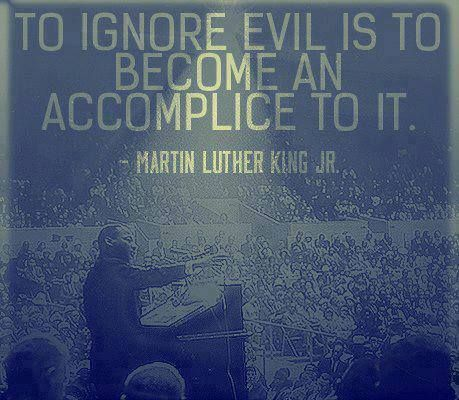 To ignore evil is to become an accomplice to it. ~Martin Luther King Jr.