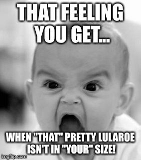 """Angry Baby Meme   THAT FEELING YOU GET... WHEN """"THAT"""" PRETTY LULAROE ISN'T IN """"YOUR"""" SIZE!   image tagged in memes,angry baby   made w/ Imgflip meme maker"""