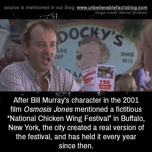 "After Bill Murray's character in the 2001 film Osmosis Jones mentioned a fictitious ""National Chicken Wing Festival"" in Buffalo, New York, the city created a real version of the festival, and has held it every year since then."