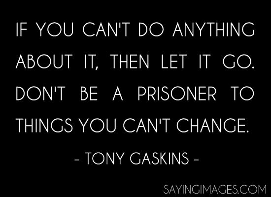 If you cant do anything about it, then it go. Dont be a prisoner to things you cant change. - Tony Gaskins
