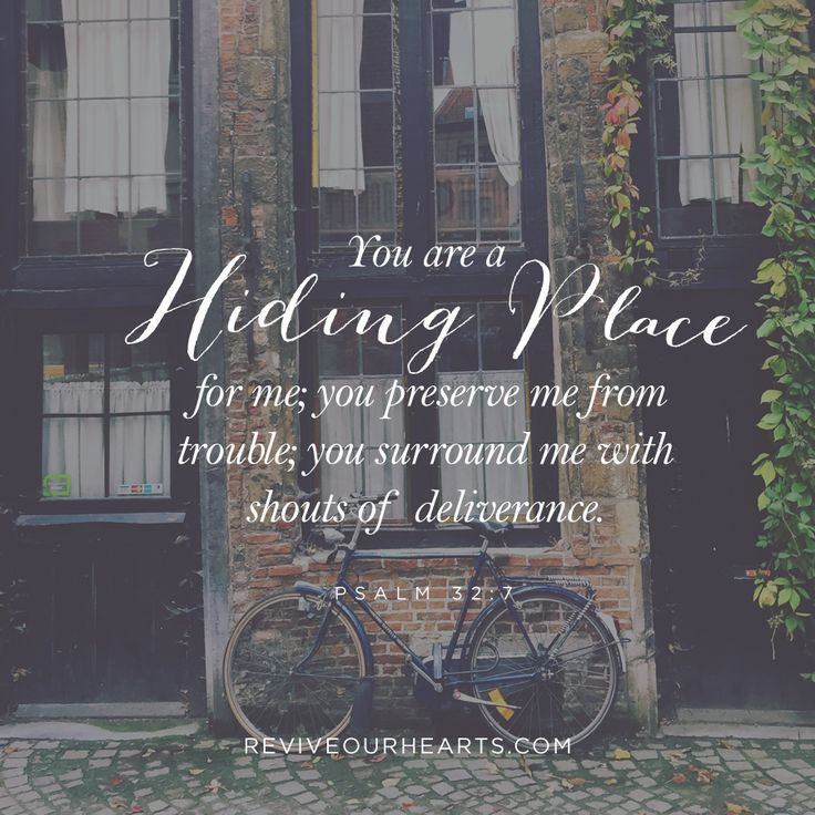 You are a hiding place for me; you preserve me from trouble; you surround me with shouts of deliverance. (Psalm 32:7)