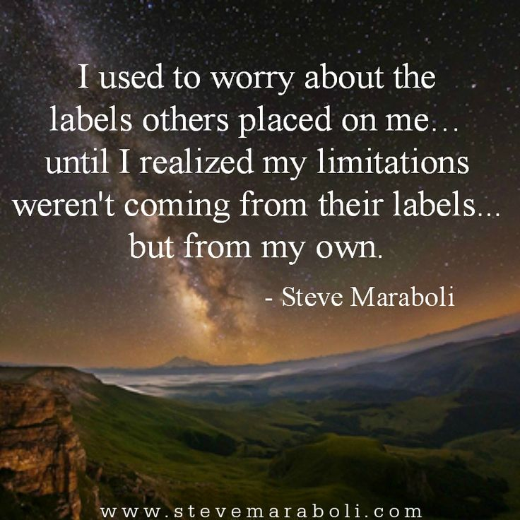 """I used to worry about the labels others placed on me… until I realized my limitations weren't coming from their labels, but from my own.""- Steve Maraboli"
