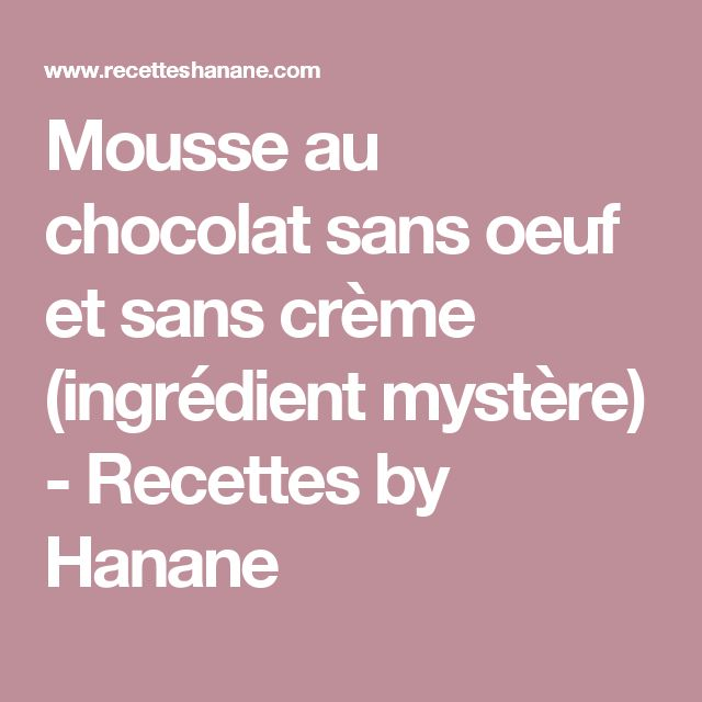 Mousse au chocolat sans oeuf et sans crème (ingrédient mystère) - Recettes by Hanane