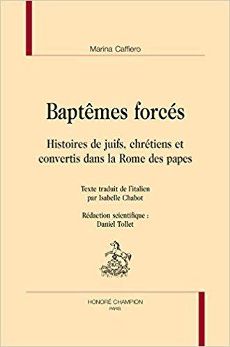 Baptêmes forcés. Histoires de juifs, chrétiens et convertis dans la Rome des papes. - CAFFIERO Marina