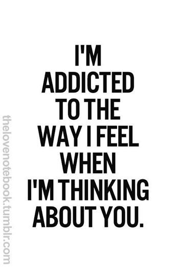 I'm addicted to the way I feel when I'm thinking about you.