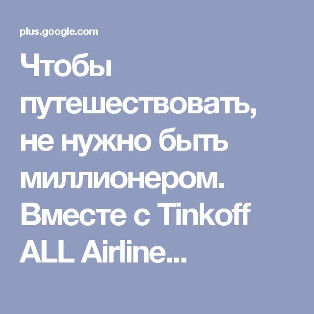 Чтобы путешествовать, не нужно быть миллионером. Вместе с Tinkoff ALL Airline...
