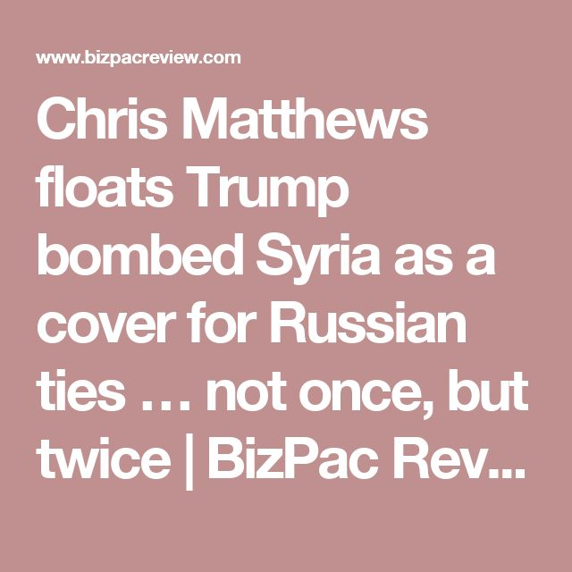 Chris Matthews floats Trump bombed Syria as a cover for Russian ties … not once, but twice | BizPac Review