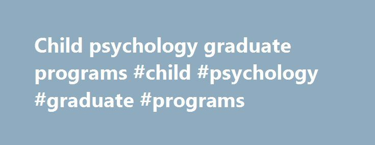 Child psychology graduate programs #child #psychology #graduate #programs http://sweden.nef2.com/child-psychology-graduate-programs-child-psychology-graduate-programs/  # Majors Programs Psychology Degrees Offered: BA Minor MA MFT The Department of Psychology offers an undergraduate major leading to the Bachelor of Arts (B.A.) degree, a minor program, course options for General Education requirements and electives, service courses for other majors, and three graduate programs leading to the…