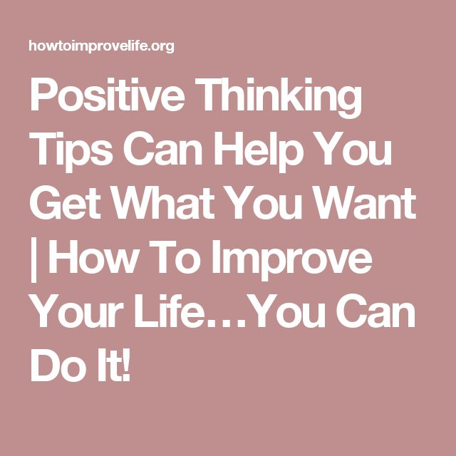 Positive Thinking Tips Can Help You Get What You Want | How To Improve Your Life…You Can Do It!