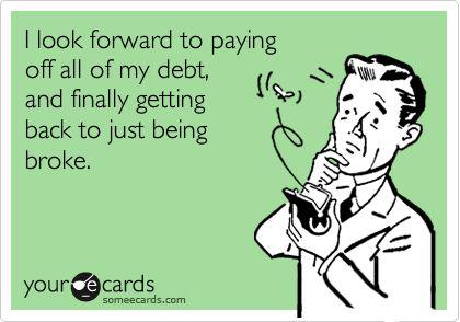Debt ecard: Debt Free, Truth, Being Broke, Funny Stuff, Ecards, Student Loans, E Cards