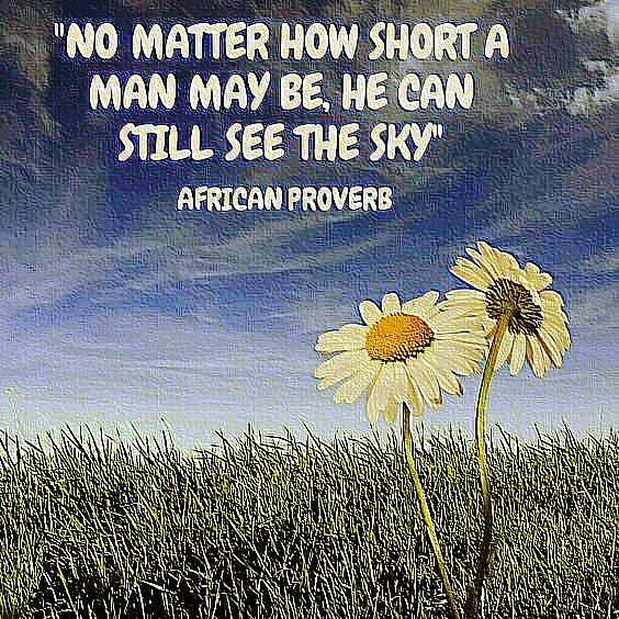 No matter how short a man may be, he can still see the sky. African proverb