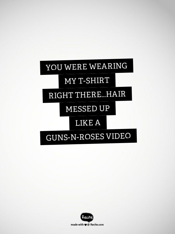 You were wearing my t-shirt right there...Hair messed up like a Guns-n-Roses Video - T-Shirt by Thomas Rhett #RECITE #QUOTE